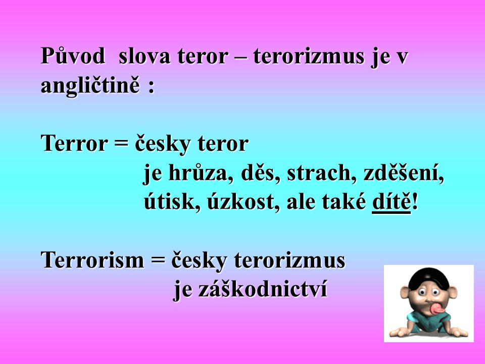 Původ slova teror – terorizmus je v angličtině : Terror = česky teror je hrůza, děs, strach, zděšení, je hrůza, děs, strach, zděšení, útisk, úzkost, a