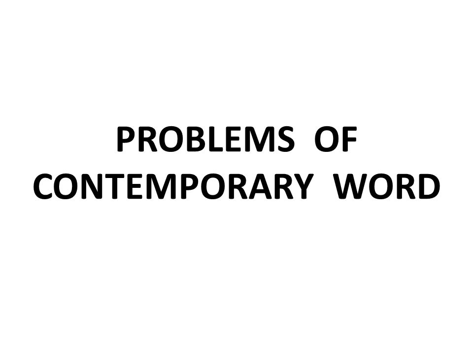 PROBLEMS OF CONTEMPORARY WORD