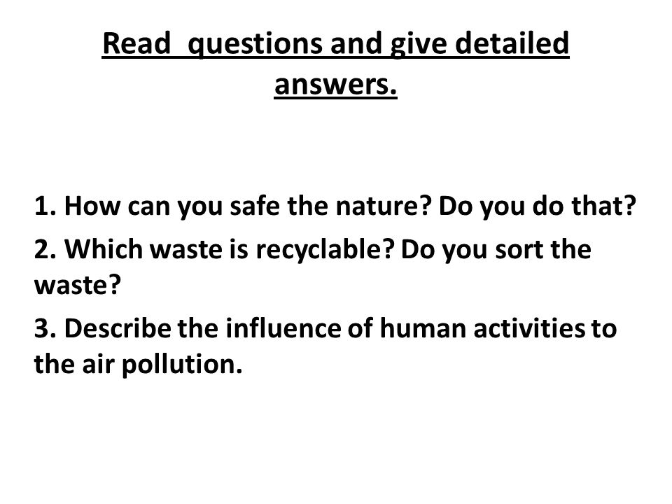 Read questions and give detailed answers.1. How can you safe the nature.