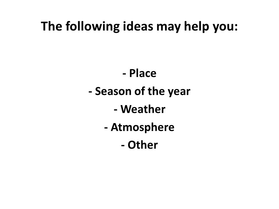The following ideas may help you: - Place - Season of the year - Weather - Atmosphere - Other