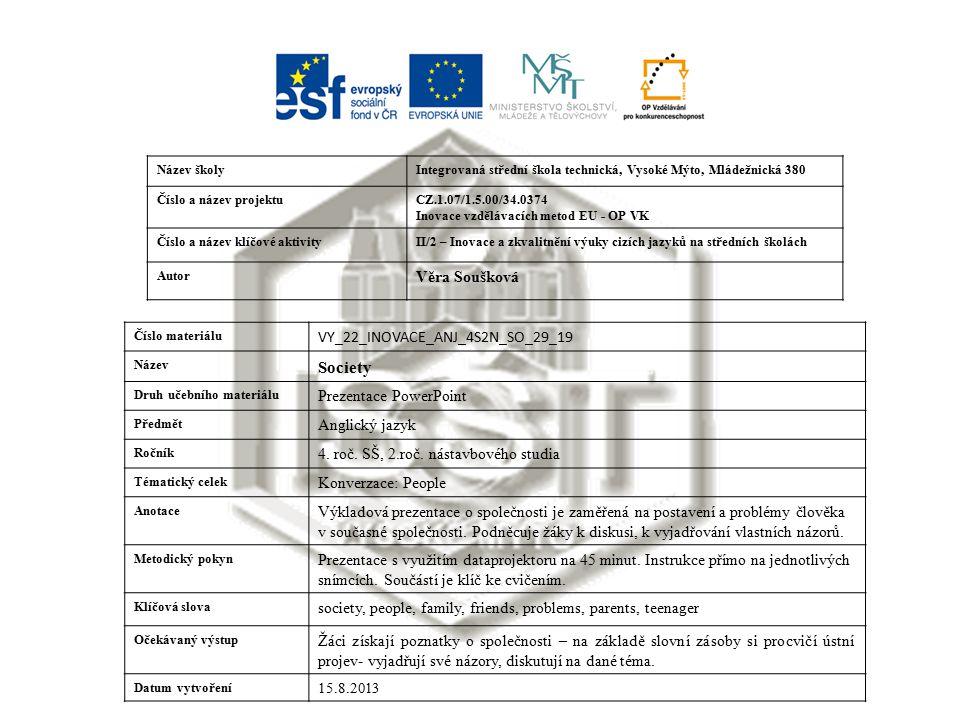Název školyIntegrovaná střední škola technická, Vysoké Mýto, Mládežnická 380 Číslo a název projektuCZ.1.07/1.5.00/34.0374 Inovace vzdělávacích metod EU - OP VK Číslo a název klíčové aktivityII/2 – Inovace a zkvalitnění výuky cizích jazyků na středních školách Autor Věra Soušková Číslo materiálu VY_22_INOVACE_ANJ_4S2N_SO_29_19 Název Society Druh učebního materiálu Prezentace PowerPoint Předmět Anglický jazyk Ročník 4.