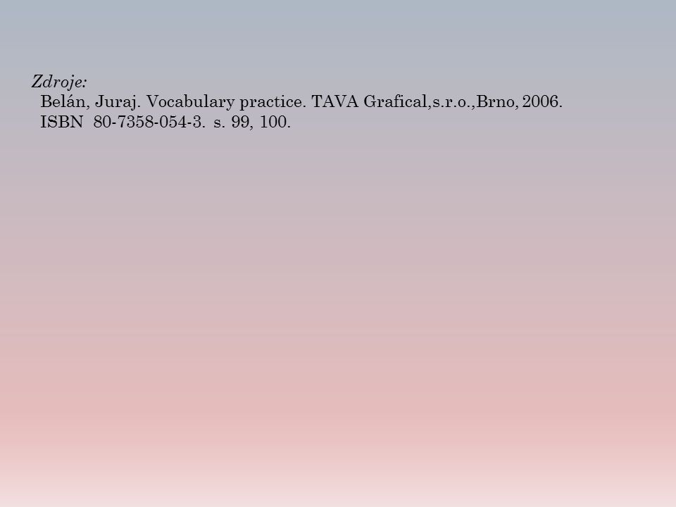 Zdroje: Belán, Juraj. Vocabulary practice. TAVA Grafical,s.r.o.,Brno, 2006. ISBN 80-7358-054-3. s. 99, 100.