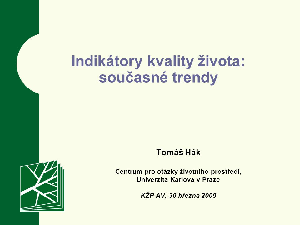 Tomáš Hák Centrum pro otázky životního prostředí, Univerzita Karlova v Praze KŽP AV, 30.března 2009 Indikátory kvality života: současné trendy