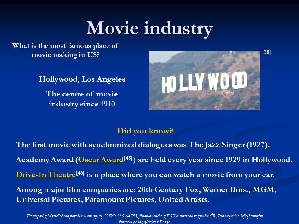 Movie industry Hollywood, Los Angeles The centre of movie industry since 1910 What is the most famous place of movie making in US.