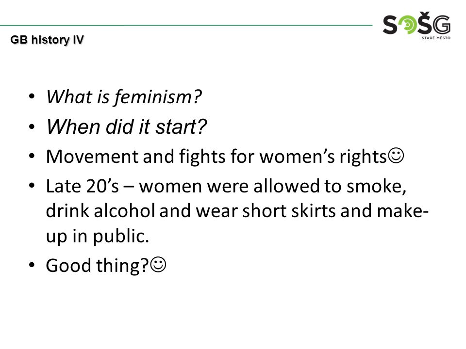 What is feminism? When did it start? Movement and fights for women's rights Late 20's – women were allowed to smoke, drink alcohol and wear short skir