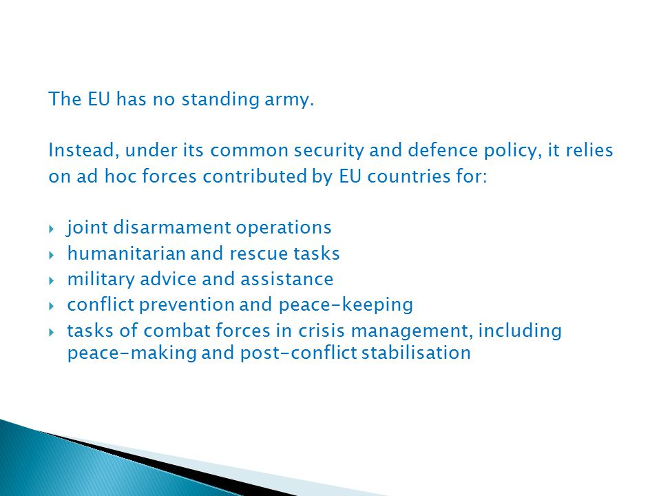 The EU has no standing army. Instead, under its common security and defence policy, it relies on ad hoc forces contributed by EU countries for:  join
