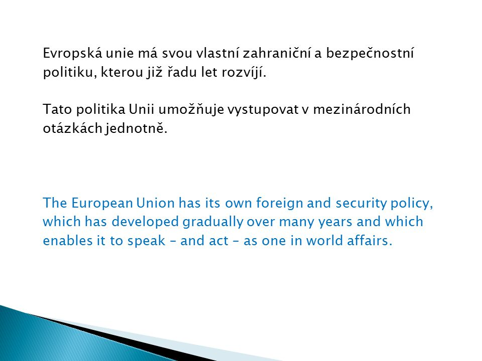 Evropská unie má svou vlastní zahraniční a bezpečnostní politiku, kterou již řadu let rozvíjí. Tato politika Unii umožňuje vystupovat v mezinárodních