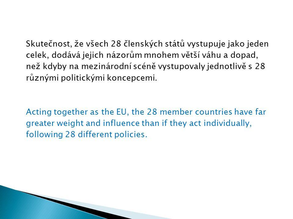 Skutečnost, že všech 28 členských států vystupuje jako jeden celek, dodává jejich názorům mnohem větší váhu a dopad, než kdyby na mezinárodní scéně vystupovaly jednotlivě s 28 různými politickými koncepcemi.