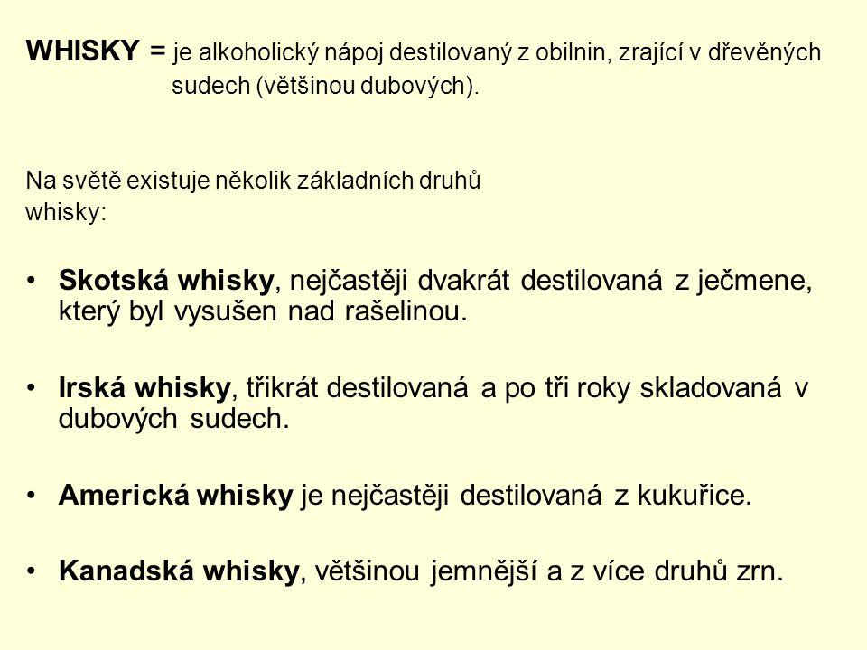 WHISKY = je alkoholický nápoj destilovaný z obilnin, zrající v dřevěných sudech (většinou dubových). Na světě existuje několik základních druhů whisky