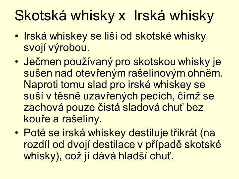 Skotská whisky x Irská whisky Irská whiskey se liší od skotské whisky svojí výrobou. Ječmen používaný pro skotskou whisky je sušen nad otevřeným rašel