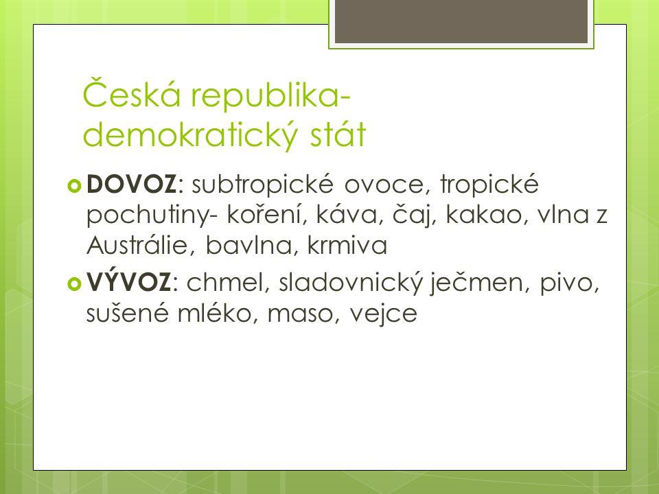 Česká republika- demokratický stát  DOVOZ : subtropické ovoce, tropické pochutiny- koření, káva, čaj, kakao, vlna z Austrálie, bavlna, krmiva  VÝVOZ