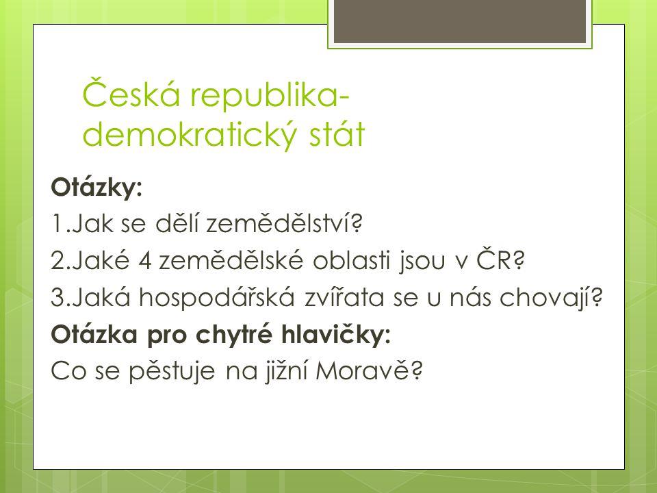 Česká republika- demokratický stát Otázky: 1.Jak se dělí zemědělství? 2.Jaké 4 zemědělské oblasti jsou v ČR? 3.Jaká hospodářská zvířata se u nás chova