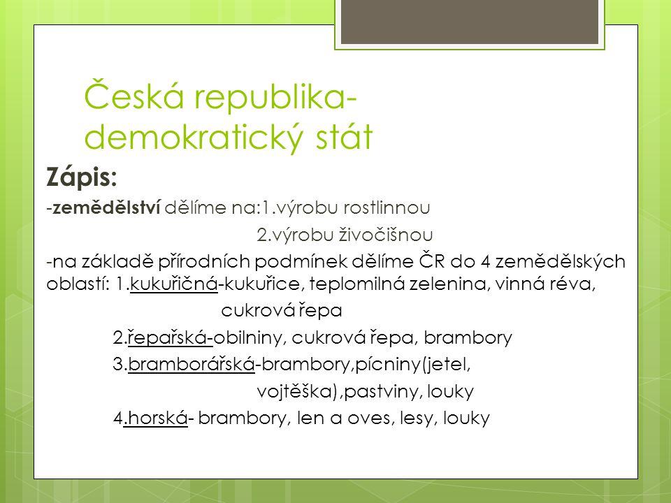 Česká republika- demokratický stát Zápis: - zemědělství dělíme na:1.výrobu rostlinnou 2.výrobu živočišnou -na základě přírodních podmínek dělíme ČR do