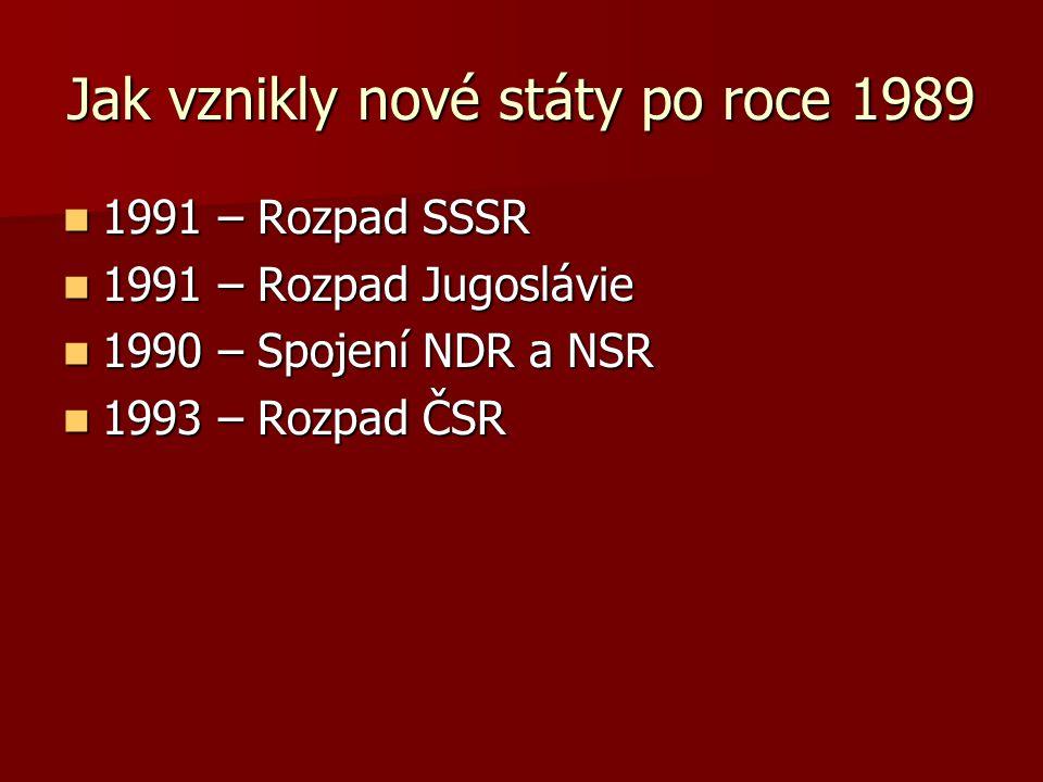 Jak vznikly nové státy po roce 1989 1991 – Rozpad SSSR 1991 – Rozpad SSSR 1991 – Rozpad Jugoslávie 1991 – Rozpad Jugoslávie 1990 – Spojení NDR a NSR 1