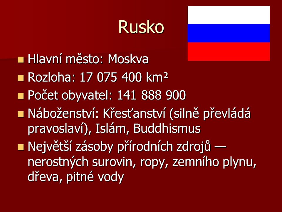 Rusko Hlavní město: Moskva Hlavní město: Moskva Rozloha: 17 075 400 km² Rozloha: 17 075 400 km² Počet obyvatel: 141 888 900 Počet obyvatel: 141 888 90