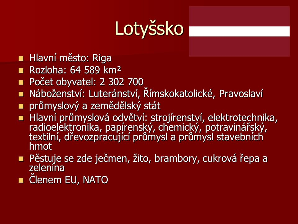 Lotyšsko Hlavní město: Riga Hlavní město: Riga Rozloha: 64 589 km² Rozloha: 64 589 km² Počet obyvatel: 2 302 700 Počet obyvatel: 2 302 700 Náboženství