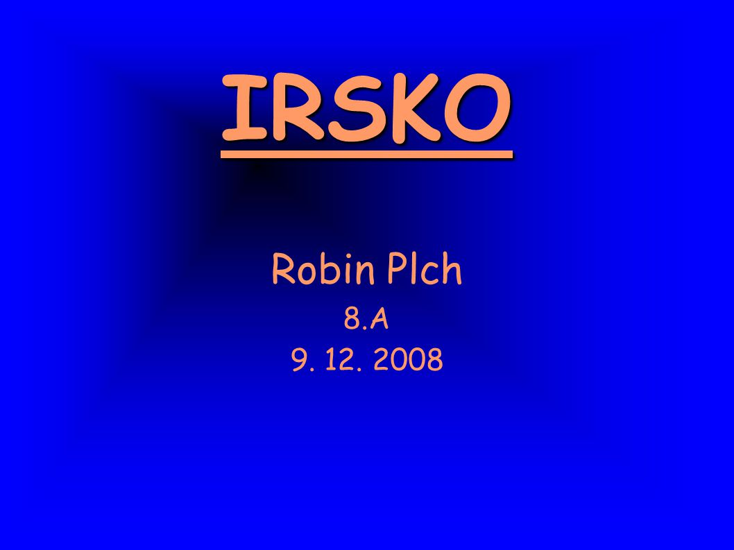 IRSKO IRSKO Robin Plch 8.A 9. 12. 2008