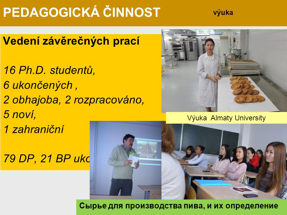 Vedení závěrečných prací 16 Ph.D. studentů, 6 ukončených, 2 obhajoba, 2 rozpracováno, 5 noví, 1 zahraniční 79 DP, 21 BP ukončených. výuka Výuka Almaty