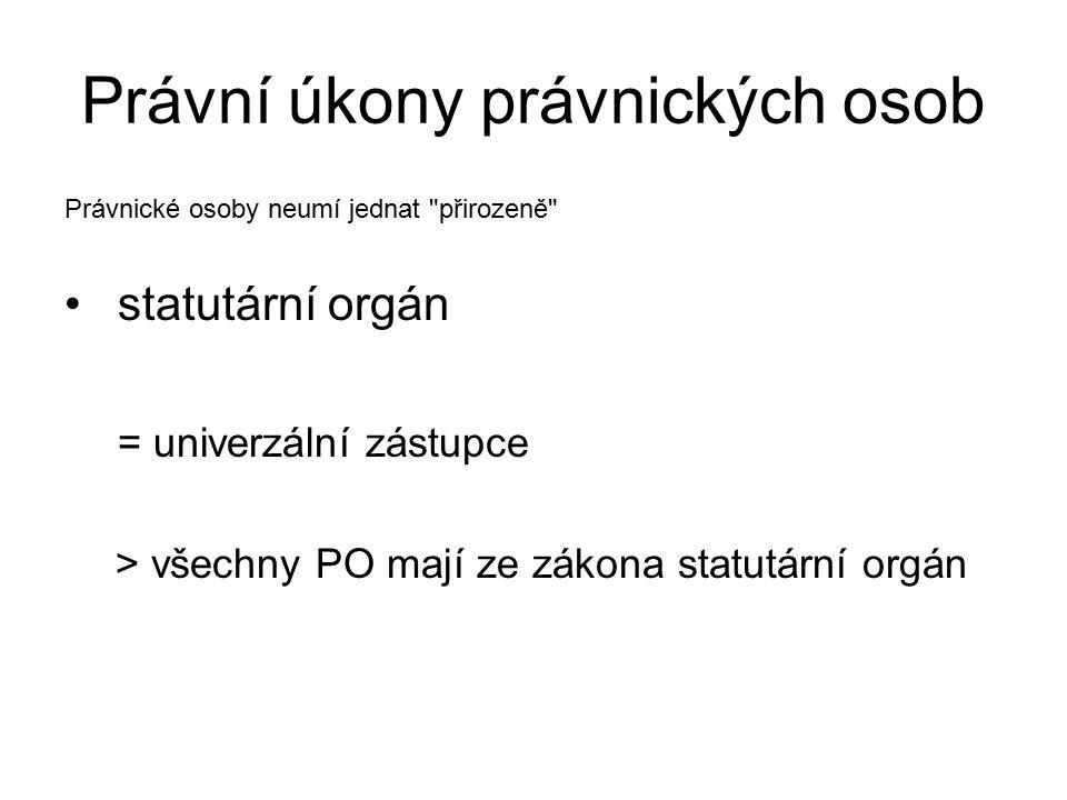 Právní úkony právnických osob Právnické osoby neumí jednat přirozeně statutární orgán = univerzální zástupce > všechny PO mají ze zákona statutární orgán