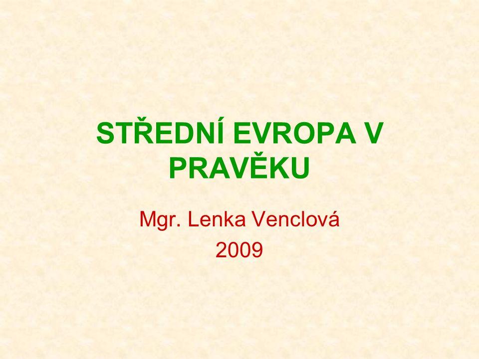 STŘEDNÍ EVROPA V PRAVĚKU Mgr. Lenka Venclová 2009