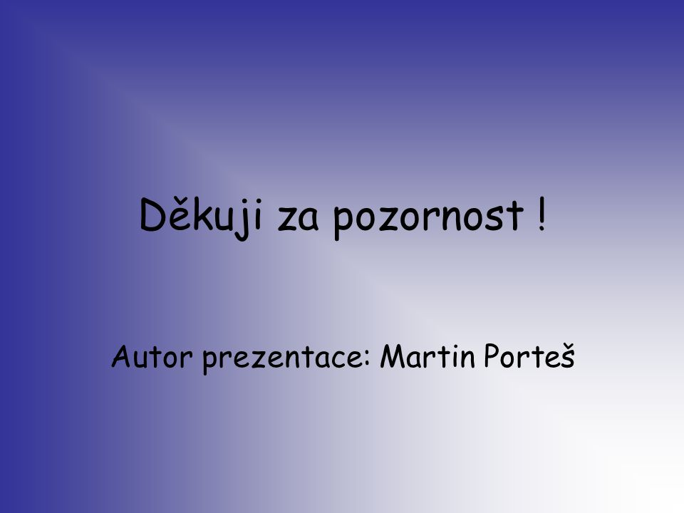 Děkuji za pozornost ! Autor prezentace: Martin Porteš