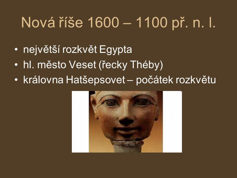 Nová říše 1600 – 1100 př. n. l. největší rozkvět Egypta hl. město Veset (řecky Théby) královna Hatšepsovet – počátek rozkvětu
