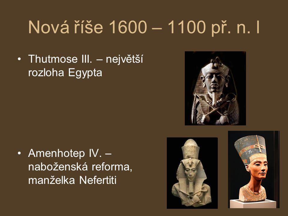 Nová říše 1600 – 1100 př. n. l Thutmose III. – největší rozloha Egypta Amenhotep IV. – naboženská reforma, manželka Nefertiti