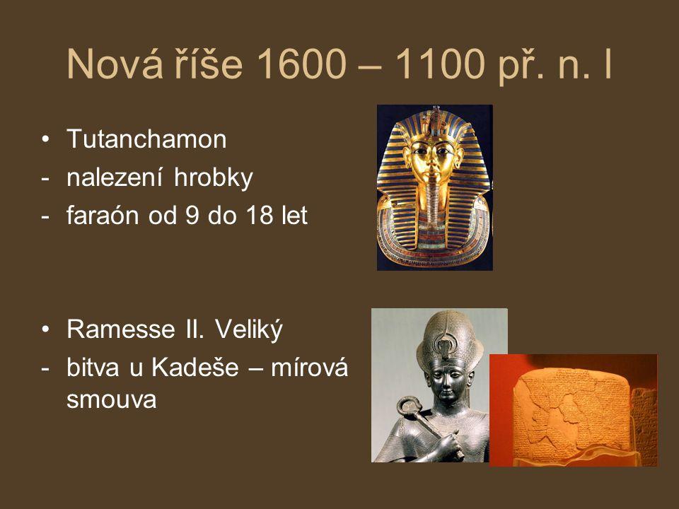 Nová říše 1600 – 1100 př. n. l Tutanchamon -nalezení hrobky -faraón od 9 do 18 let Ramesse II. Veliký -bitva u Kadeše – mírová smouva