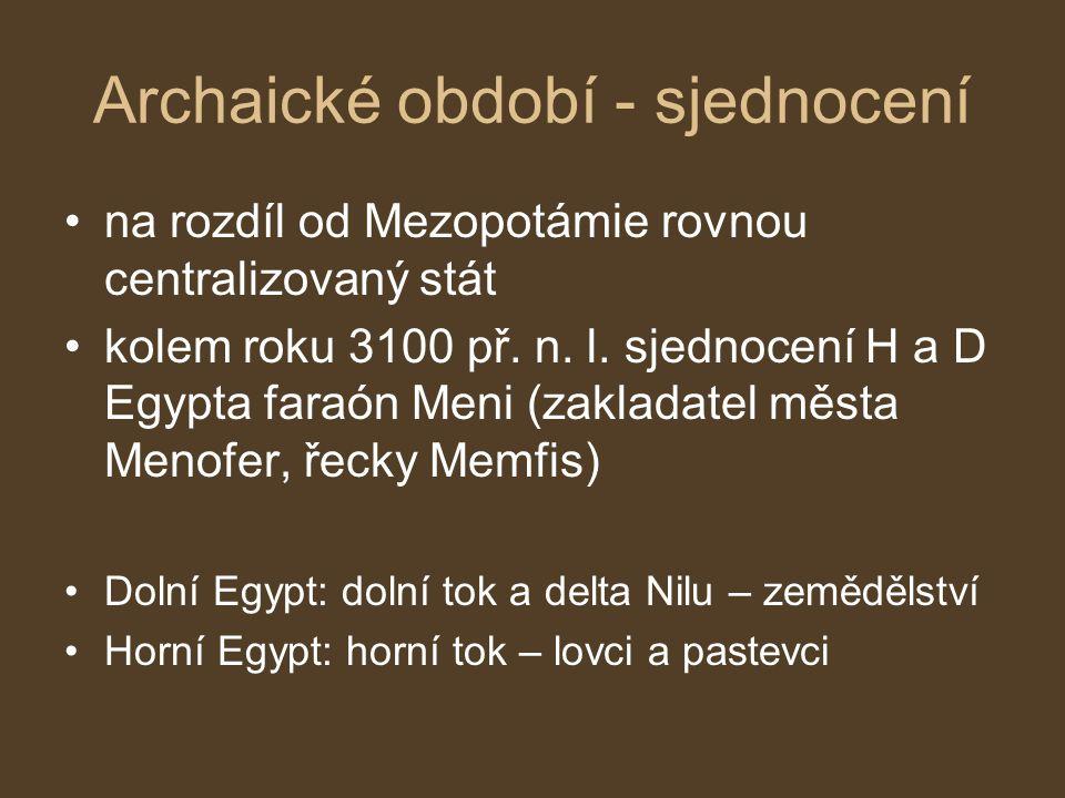 Archaické období - sjednocení na rozdíl od Mezopotámie rovnou centralizovaný stát kolem roku 3100 př. n. l. sjednocení H a D Egypta faraón Meni (zakla
