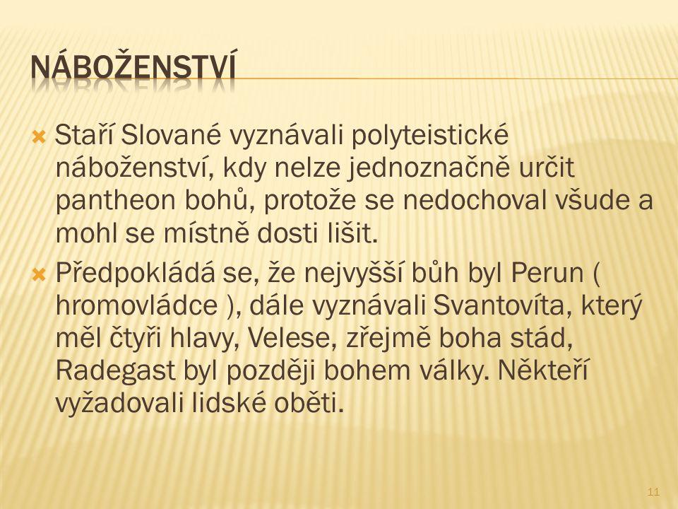  Staří Slované vyznávali polyteistické náboženství, kdy nelze jednoznačně určit pantheon bohů, protože se nedochoval všude a mohl se místně dosti liš