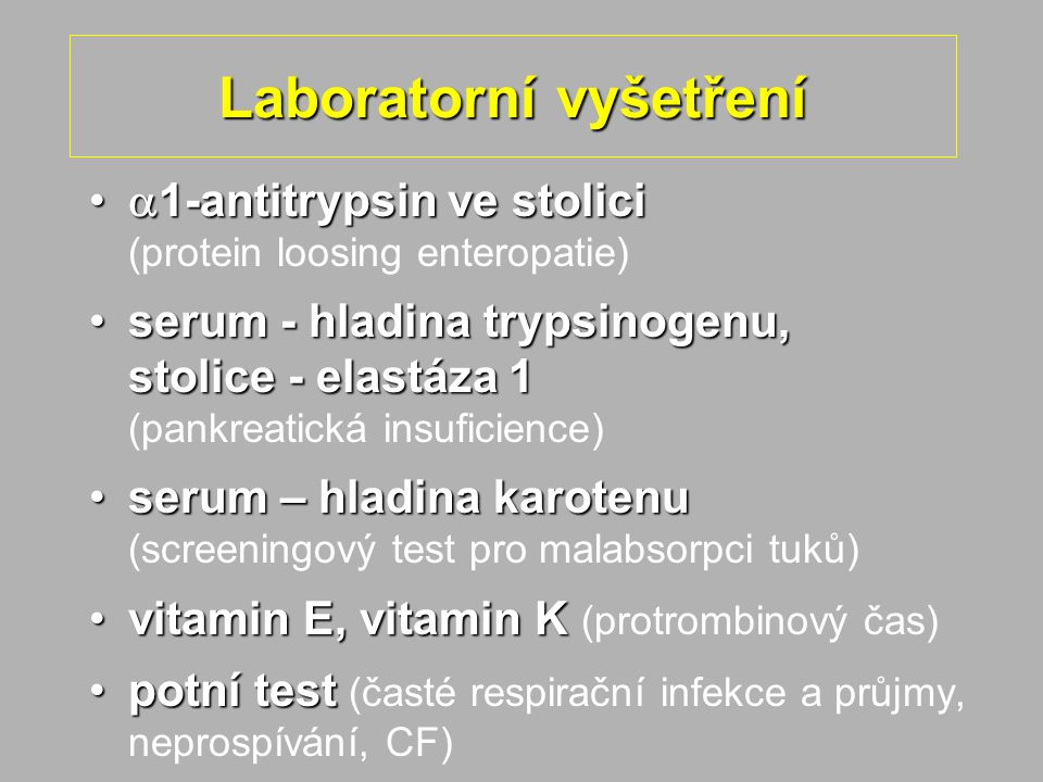 Laboratorní vyšetření  1-antitrypsin ve stolici  1-antitrypsin ve stolici (protein loosing enteropatie) serum - hladina trypsinogenu, stolice - elastáza 1serum - hladina trypsinogenu, stolice - elastáza 1 (pankreatická insuficience) serum – hladina karotenuserum – hladina karotenu (screeningový test pro malabsorpci tuků) vitamin E, vitamin Kvitamin E, vitamin K (protrombinový čas) potní testpotní test (časté respirační infekce a průjmy, neprospívání, CF)