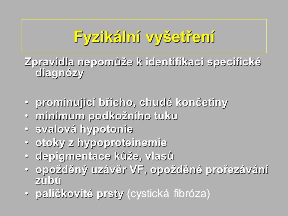Fyzikální vyšetření Zpravidla nepomůže k identifikaci specifické diagnózy prominující břicho, chudé končetinyprominující břicho, chudé končetiny minimum podkožního tukuminimum podkožního tuku svalová hypotoniesvalová hypotonie otoky z hypoproteinemieotoky z hypoproteinemie depigmentace kůže, vlasůdepigmentace kůže, vlasů opožděný uzávěr VF, opožděné prořezávání zubůopožděný uzávěr VF, opožděné prořezávání zubů paličkovité prstypaličkovité prsty (cystická fibróza)