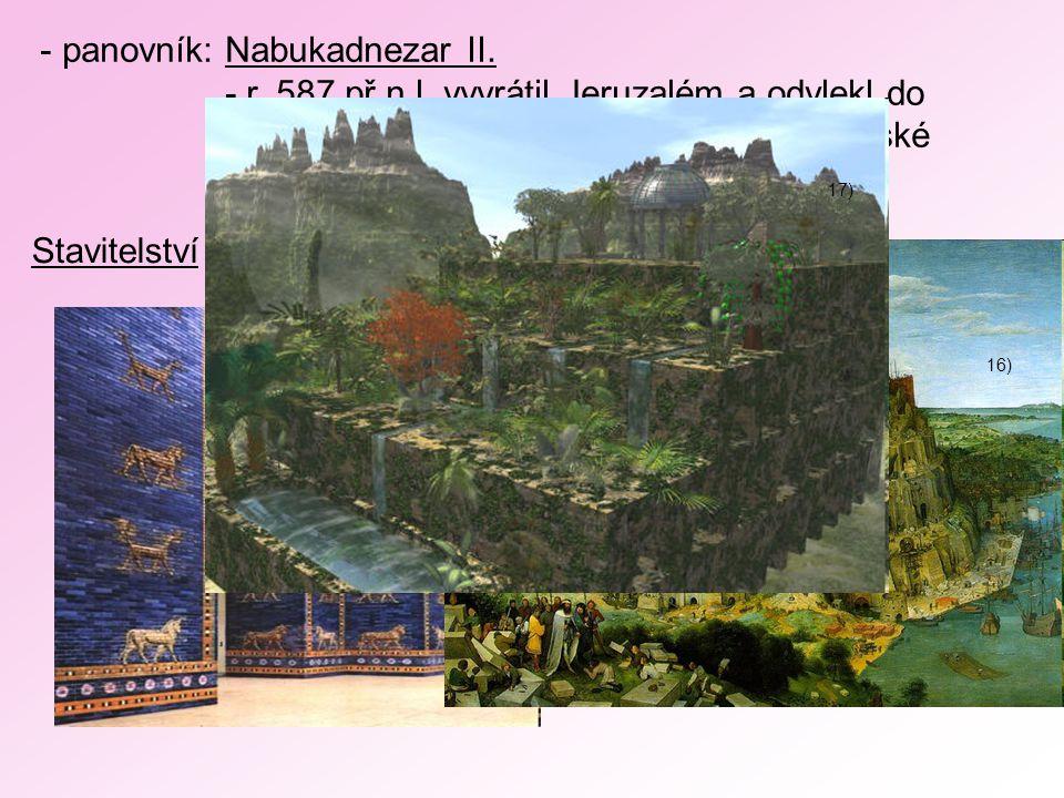 - panovník: Nabukadnezar II. - r. 587 př.n.l. vyvrátil Jeruzalém a odvlekl do Babylónu tisíce jeho obyvatel (= babylonské zajetí Židů) Stavitelství :