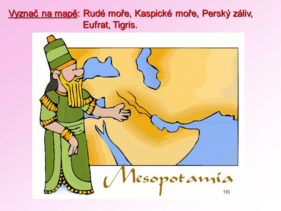 Vyznač na mapě: Rudé moře, Kaspické moře, Perský záliv, Eufrat, Tigris. Eufrat, Tigris. 19)