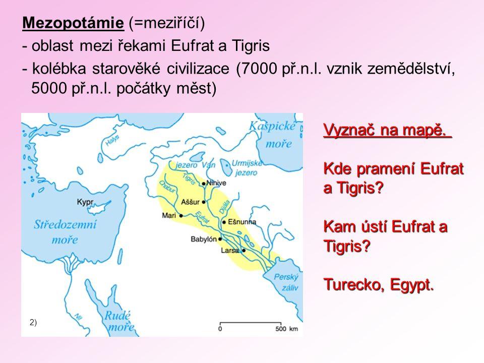 Mezopotámie (=meziříčí) - oblast mezi řekami Eufrat a Tigris - kolébka starověké civilizace (7000 př.n.l. vznik zemědělství, 5000 př.n.l. počátky měst