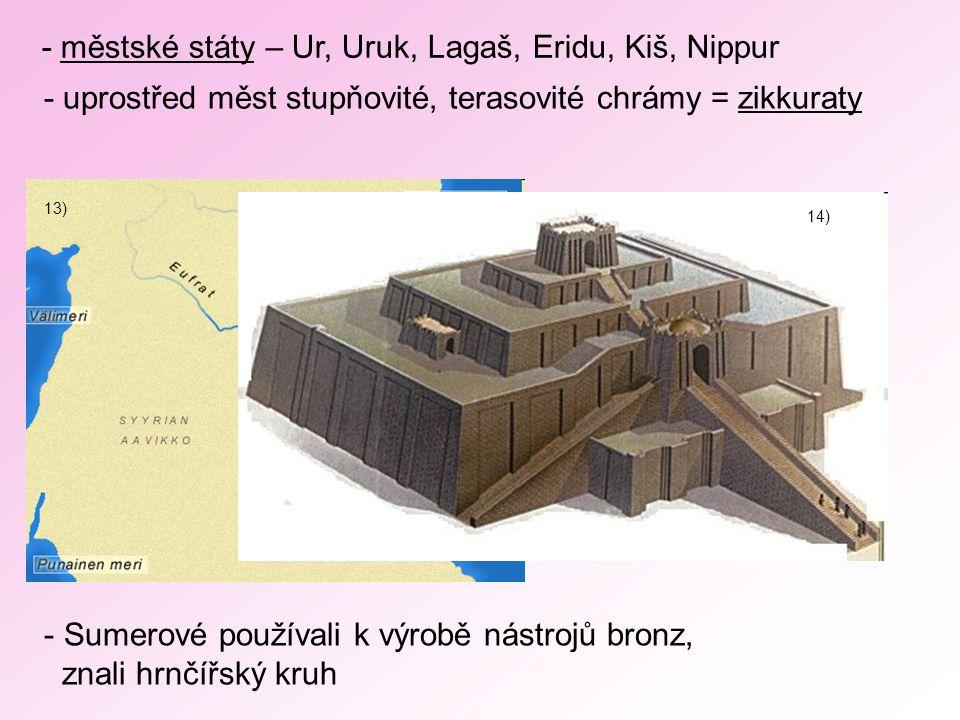 - městské státy – Ur, Uruk, Lagaš, Eridu, Kiš, Nippur - uprostřed měst stupňovité, terasovité chrámy = zikkuraty 13) 14) - Sumerové používali k výrobě nástrojů bronz, znali hrnčířský kruh