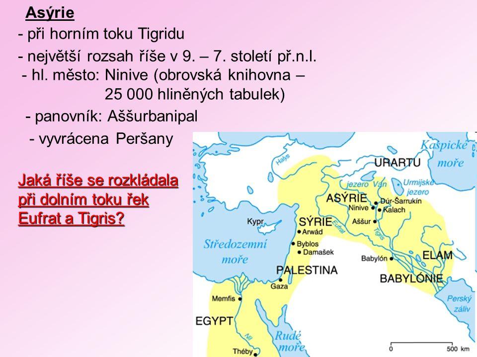 Asýrie - při horním toku Tigridu - největší rozsah říše v 9. – 7. století př.n.l. - hl. město: Ninive (obrovská knihovna – 25 000 hliněných tabulek) -