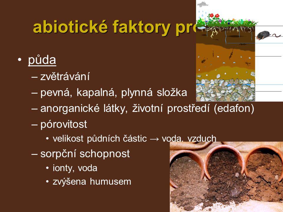 abiotické faktory prostředí půda –zvětrávání –pevná, kapalná, plynná složka –anorganické látky, životní prostředí (edafon) –pórovitost velikost půdníc