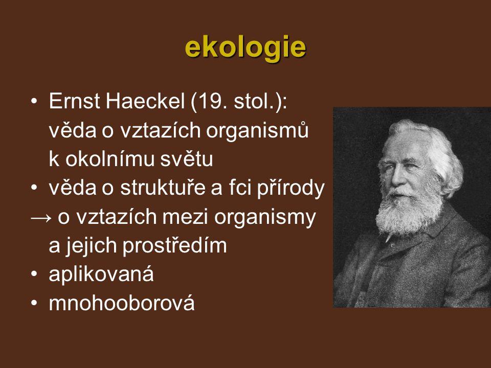 ekologie Ernst Haeckel (19. stol.): věda o vztazích organismů k okolnímu světu věda o struktuře a fci přírody → o vztazích mezi organismy a jejich pro