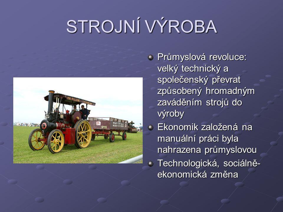 STROJNÍ VÝROBA Průmyslová revoluce: velký technický a společenský převrat způsobený hromadným zaváděním strojů do výroby Ekonomik založená na manuální práci byla nahrazena průmyslovou Technologická, sociálně- ekonomická změna