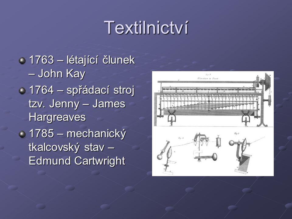 Textilnictví 1763 – létající člunek – John Kay 1764 – spřádací stroj tzv. Jenny – James Hargreaves 1785 – mechanický tkalcovský stav – Edmund Cartwrig