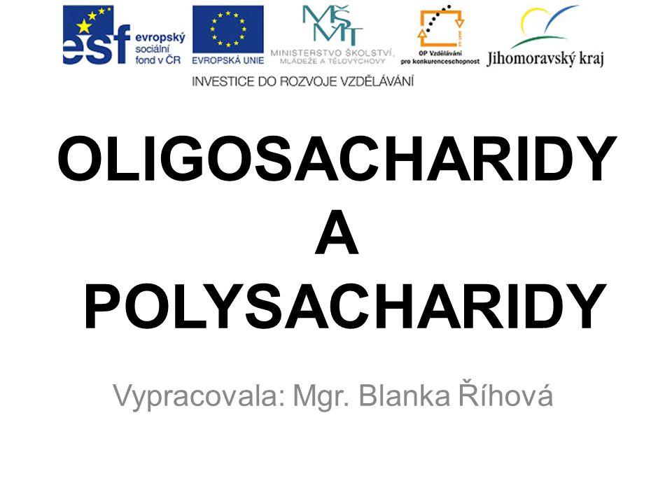 OLIGOSACHARIDY A POLYSACHARIDY Vypracovala: Mgr. Blanka Říhová