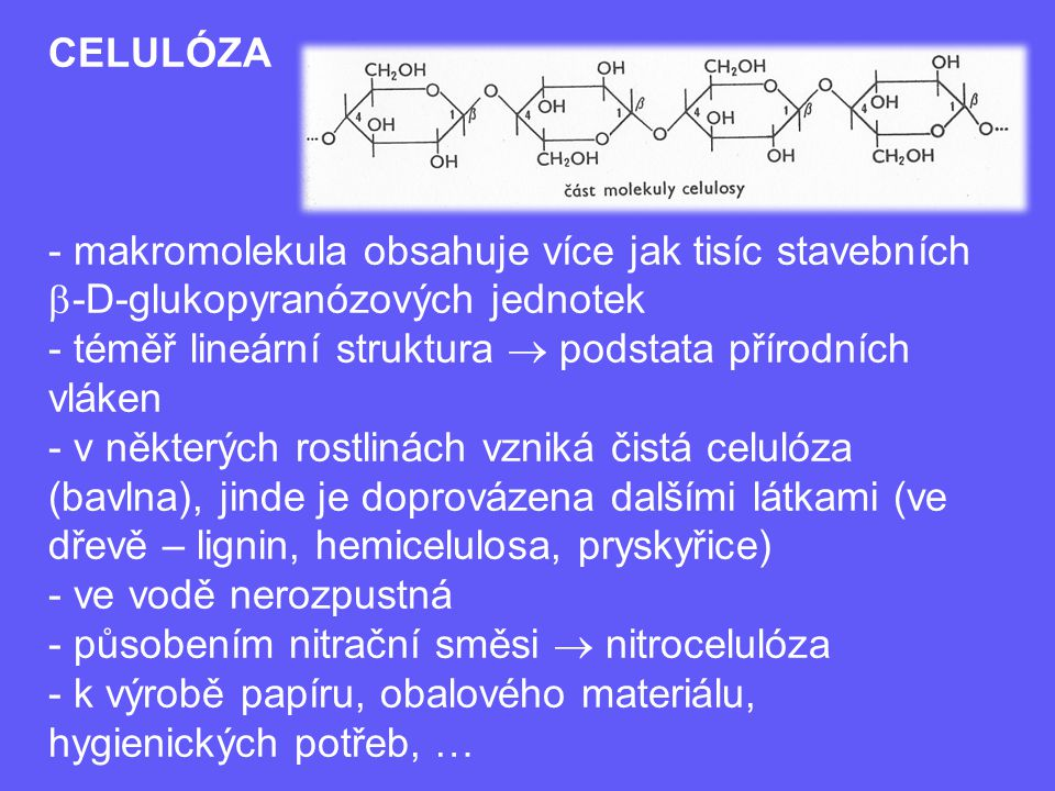 CELULÓZA - makromolekula obsahuje více jak tisíc stavebních  -D-glukopyranózových jednotek - téměř lineární struktura  podstata přírodních vláken -