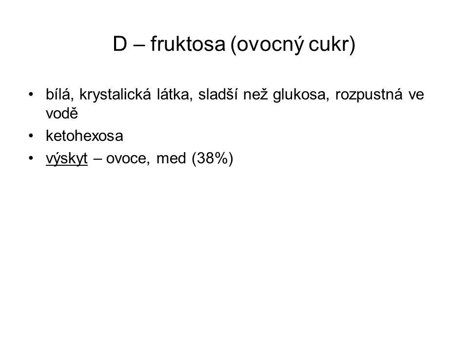 D – fruktosa (ovocný cukr) bílá, krystalická látka, sladší než glukosa, rozpustná ve vodě ketohexosa výskyt – ovoce, med (38%)