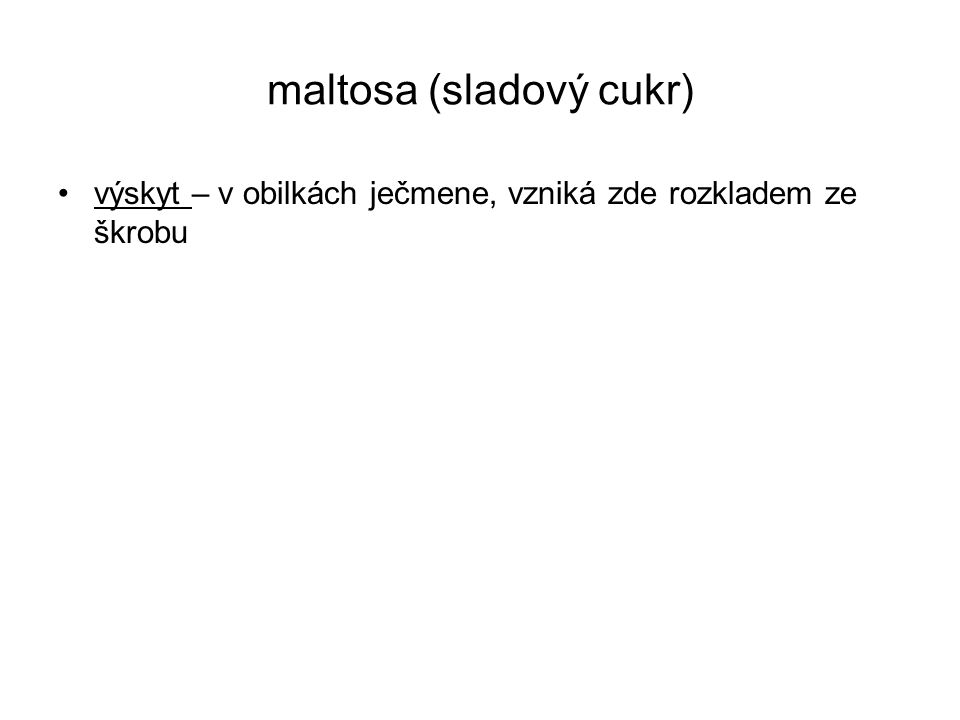 maltosa (sladový cukr) výskyt – v obilkách ječmene, vzniká zde rozkladem ze škrobu