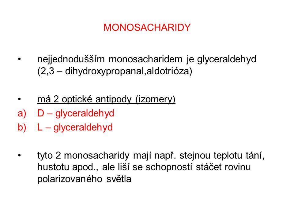 MONOSACHARIDY nejjednodušším monosacharidem je glyceraldehyd (2,3 – dihydroxypropanal,aldotrióza) má 2 optické antipody (izomery) a)D – glyceraldehyd b)L – glyceraldehyd tyto 2 monosacharidy mají např.