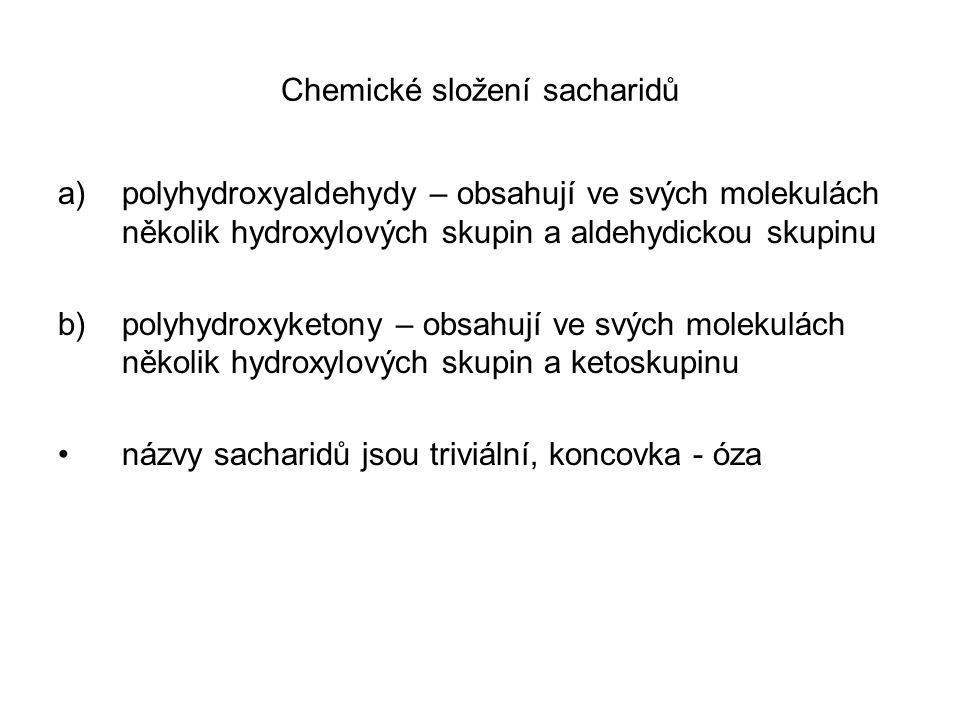 Chemické složení sacharidů a)polyhydroxyaldehydy – obsahují ve svých molekulách několik hydroxylových skupin a aldehydickou skupinu b)polyhydroxyketony – obsahují ve svých molekulách několik hydroxylových skupin a ketoskupinu názvy sacharidů jsou triviální, koncovka - óza