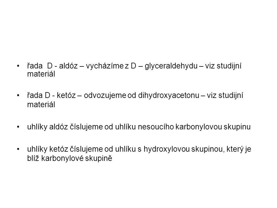 řada D - aldóz – vycházíme z D – glyceraldehydu – viz studijní materiál řada D - ketóz – odvozujeme od dihydroxyacetonu – viz studijní materiál uhlíky aldóz číslujeme od uhlíku nesoucího karbonylovou skupinu uhlíky ketóz číslujeme od uhlíku s hydroxylovou skupinou, který je blíž karbonylové skupině