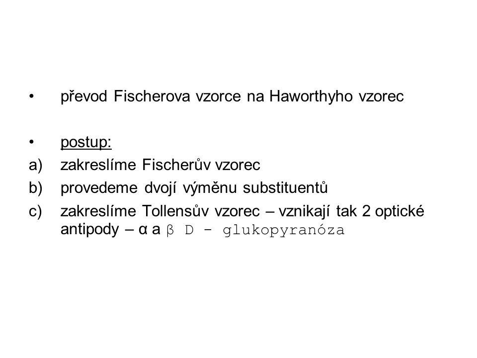 převod Fischerova vzorce na Haworthyho vzorec postup: a)zakreslíme Fischerův vzorec b)provedeme dvojí výměnu substituentů c)zakreslíme Tollensův vzorec – vznikají tak 2 optické antipody – α a β D - glukopyranóza