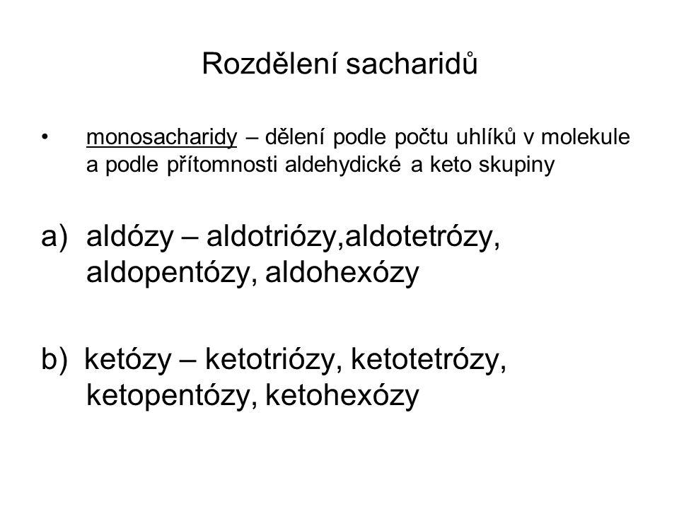 Rozdělení sacharidů monosacharidy – dělení podle počtu uhlíků v molekule a podle přítomnosti aldehydické a keto skupiny a)aldózy – aldotriózy,aldotetrózy, aldopentózy, aldohexózy b) ketózy – ketotriózy, ketotetrózy, ketopentózy, ketohexózy